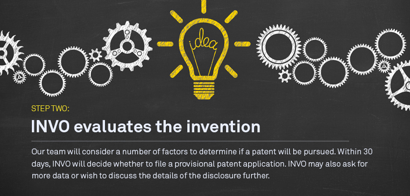 Step two: INVO will evaluate the invention Our team will consider a number of factors to determine if a patent will be pursued. Within 60 days,  INVO will decide whether to file a provisional patent application. INVO could also ask for more data or deem it unpatentable.