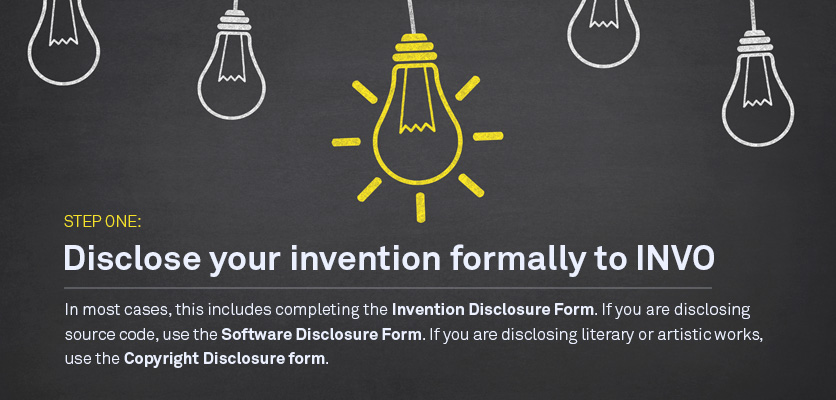 Step One: Disclosure your invention formally to INVO In most cases this includes completing the Invention Disclosure Form. If you are disclosing source code, use the Software Disclosure Form; if you are disclosing literary or artistic works, use the Copyright Disclosure form.